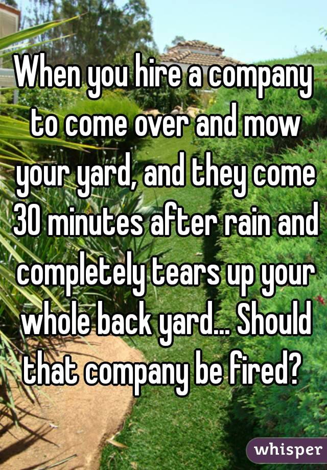 When you hire a company to come over and mow your yard, and they come 30 minutes after rain and completely tears up your whole back yard... Should that company be fired?