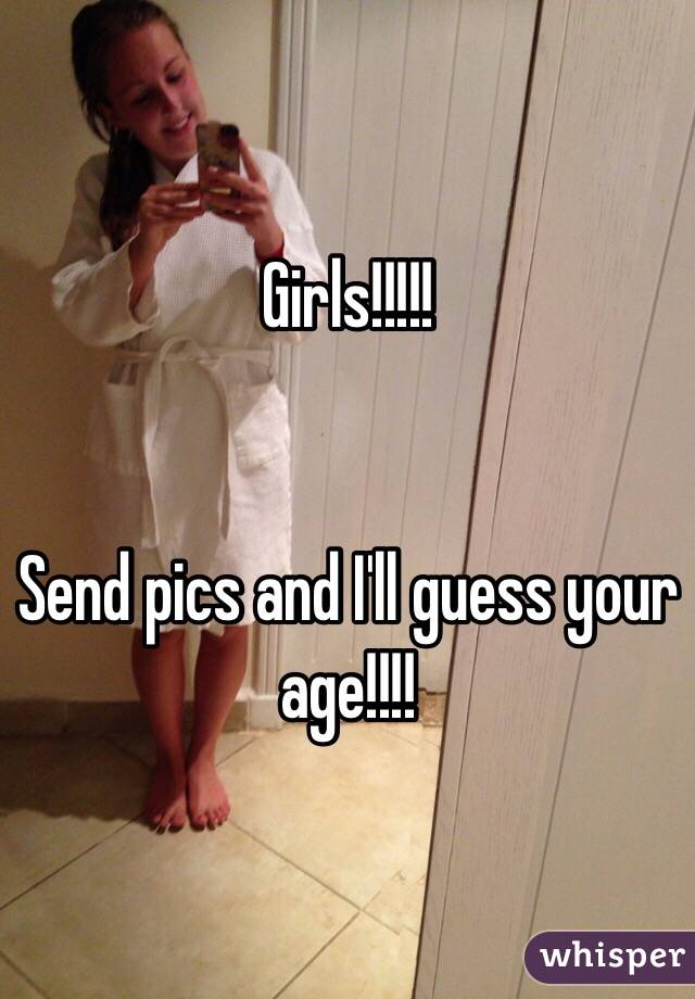 Girls!!!!!   Send pics and I'll guess your age!!!!