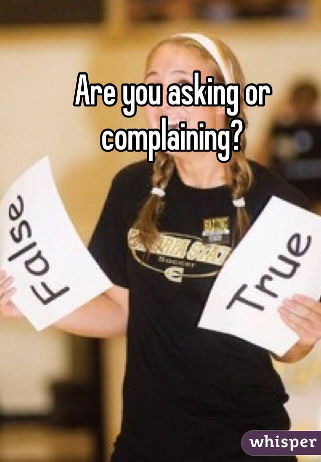 Are you asking or complaining?