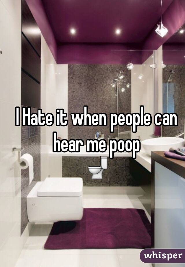 I Hate it when people can hear me poop  🚽