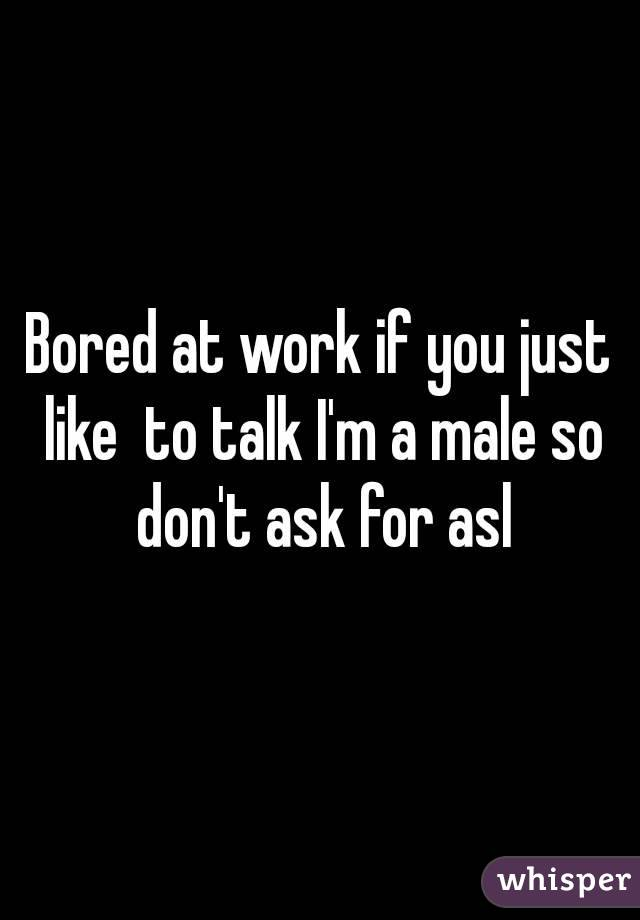 Bored at work if you just like  to talk I'm a male so don't ask for asl