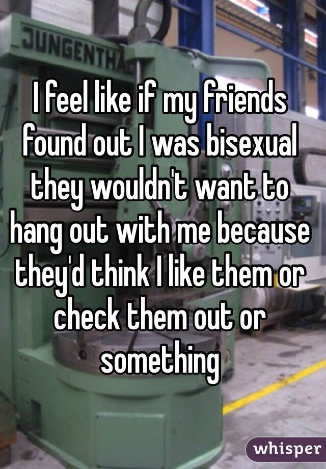 I feel like if my friends found out I was bisexual they wouldn't want to hang out with me because they'd think I like them or check them out or something