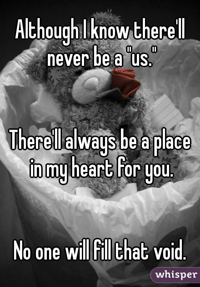"""Although I know there'll never be a """"us.""""   There'll always be a place in my heart for you.   No one will fill that void."""