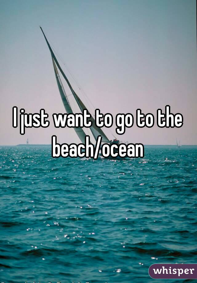 I just want to go to the beach/ocean