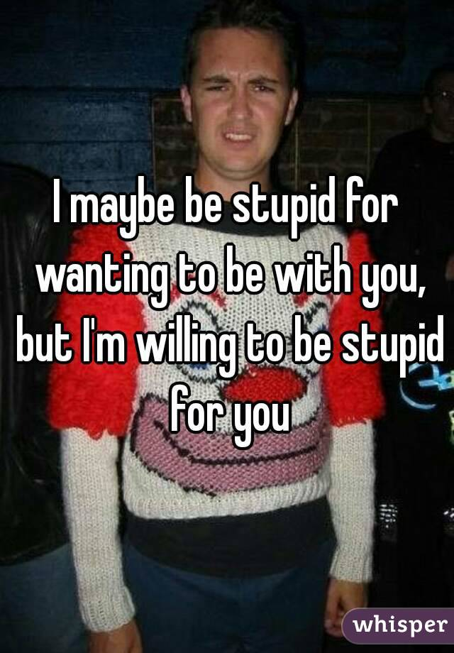 I maybe be stupid for wanting to be with you, but I'm willing to be stupid for you