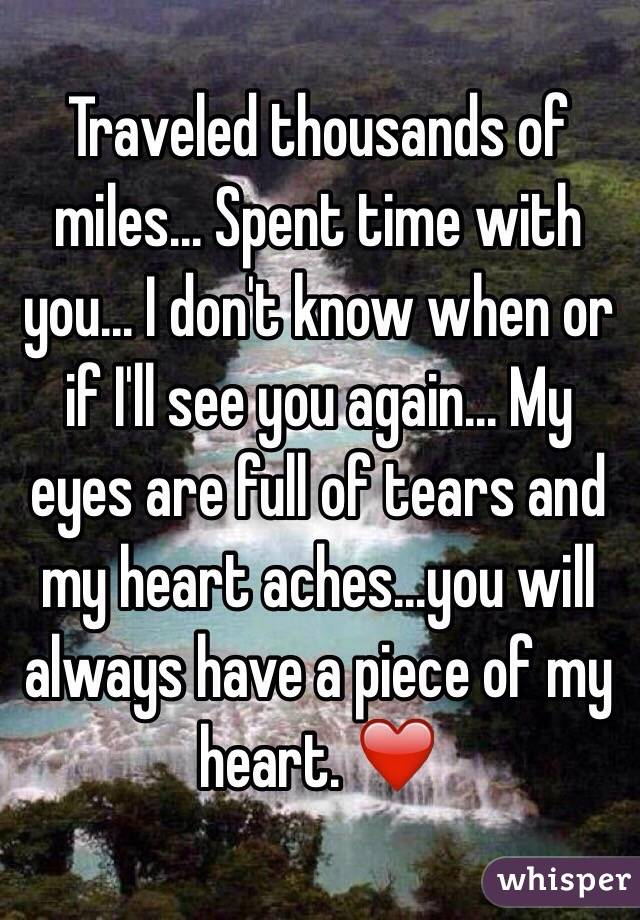 Traveled thousands of miles... Spent time with you... I don't know when or if I'll see you again... My eyes are full of tears and my heart aches...you will always have a piece of my heart. ❤️