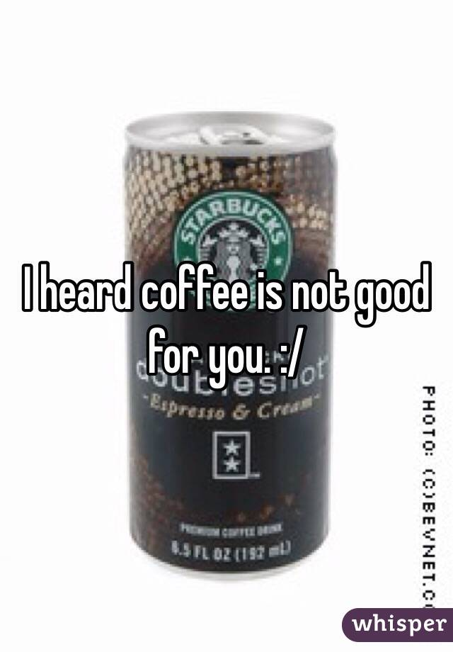 I heard coffee is not good for you. :/