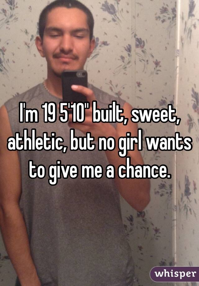 "I'm 19 5'10"" built, sweet, athletic, but no girl wants to give me a chance."