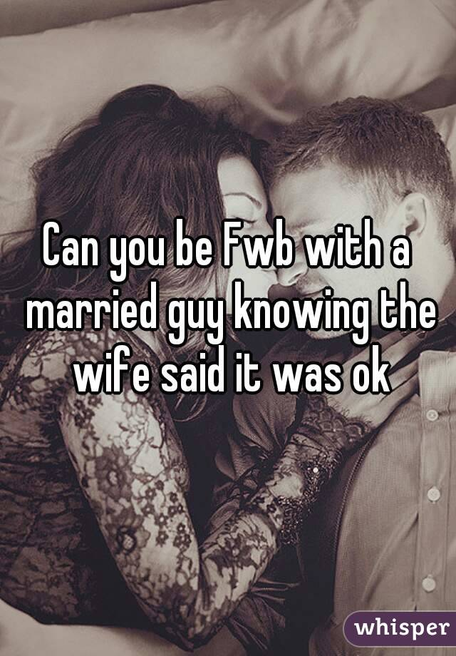 Can you be Fwb with a married guy knowing the wife said it was ok