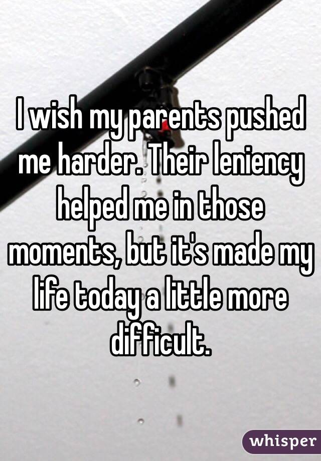 I wish my parents pushed me harder. Their leniency helped me in those moments, but it's made my life today a little more difficult.