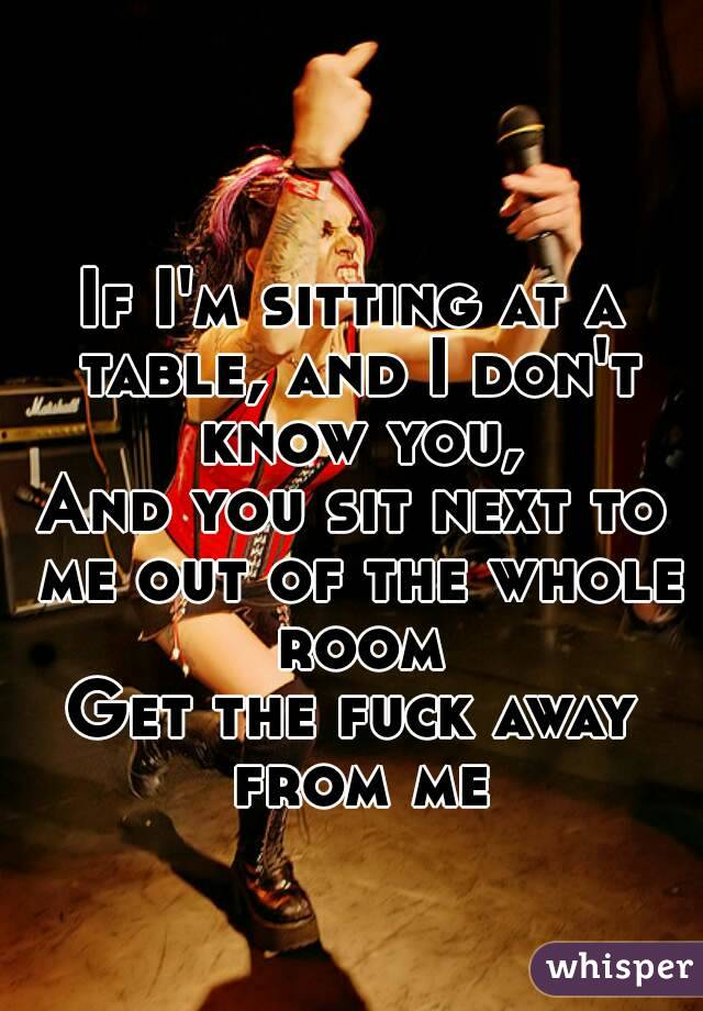 If I'm sitting at a table, and I don't know you, And you sit next to me out of the whole room Get the fuck away from me