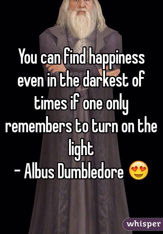 You can find happiness even in the darkest of times if one only remembers to turn on the light  - Albus Dumbledore 😍