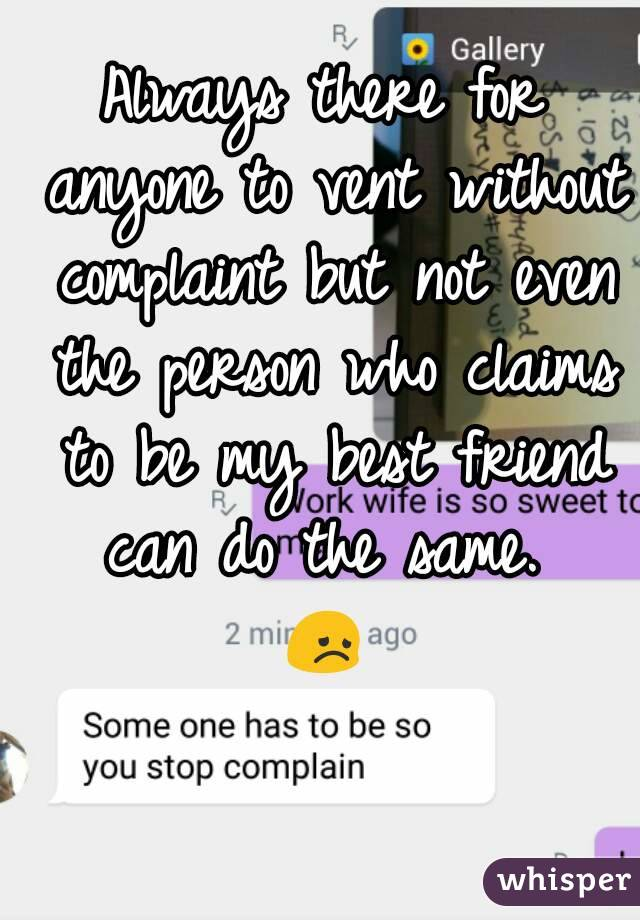 Always there for anyone to vent without complaint but not even the person who claims to be my best friend can do the same.  😞