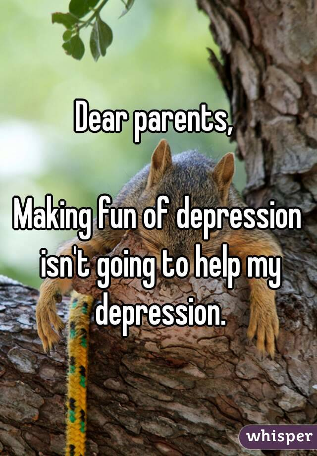 Dear parents,   Making fun of depression isn't going to help my depression.