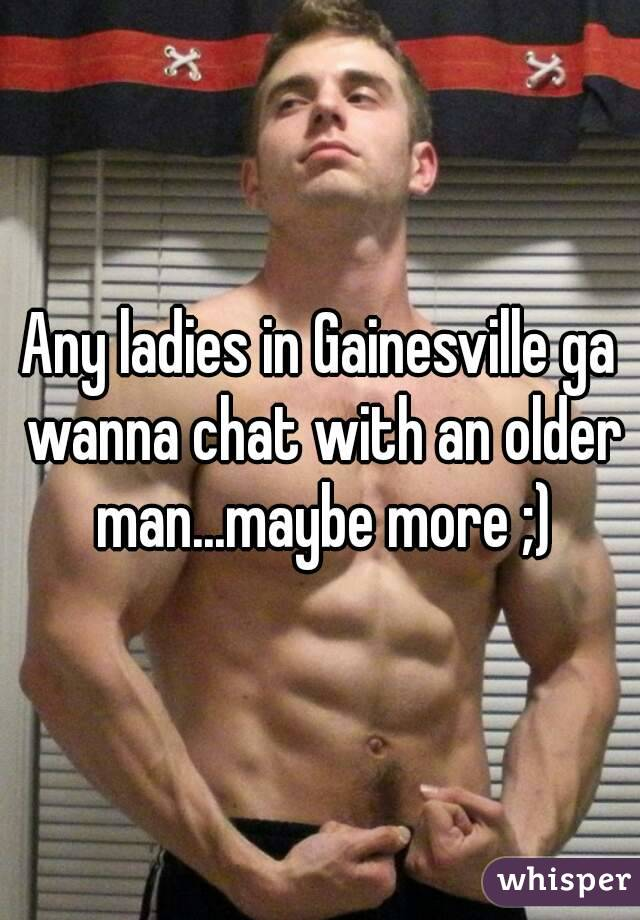 Any ladies in Gainesville ga wanna chat with an older man...maybe more ;)
