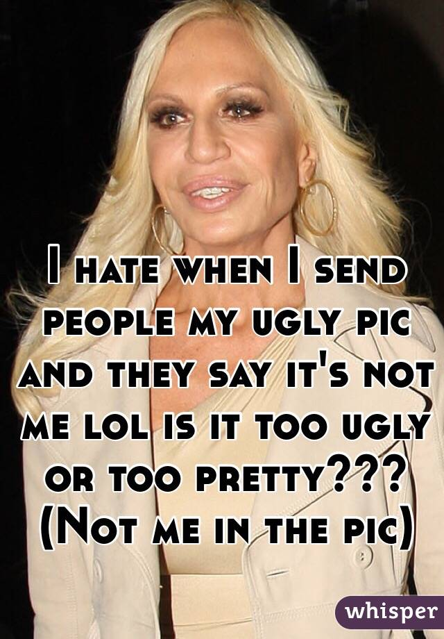I hate when I send people my ugly pic and they say it's not me lol is it too ugly or too pretty??? (Not me in the pic)