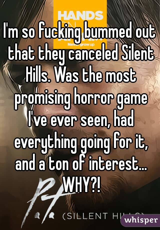 I'm so fucking bummed out that they canceled Silent Hills. Was the most promising horror game I've ever seen, had everything going for it, and a ton of interest... WHY?!