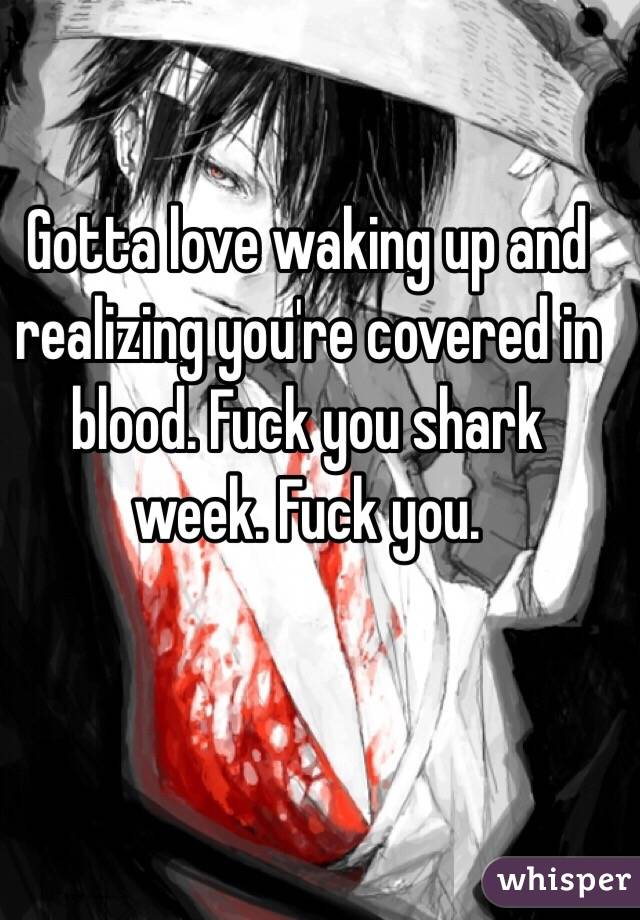 Gotta love waking up and realizing you're covered in blood. Fuck you shark week. Fuck you.