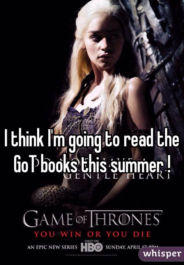 I think I'm going to read the GoT books this summer !