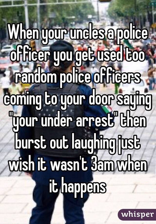 """When your uncles a police officer you get used too random police officers coming to your door saying """"your under arrest"""" then burst out laughing just wish it wasn't 3am when it happens"""