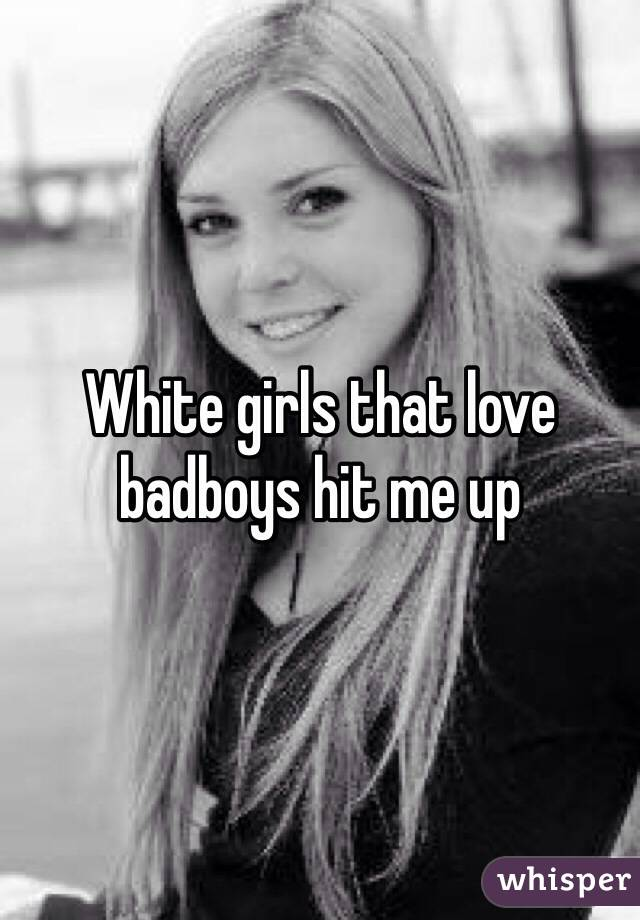 White girls that love badboys hit me up