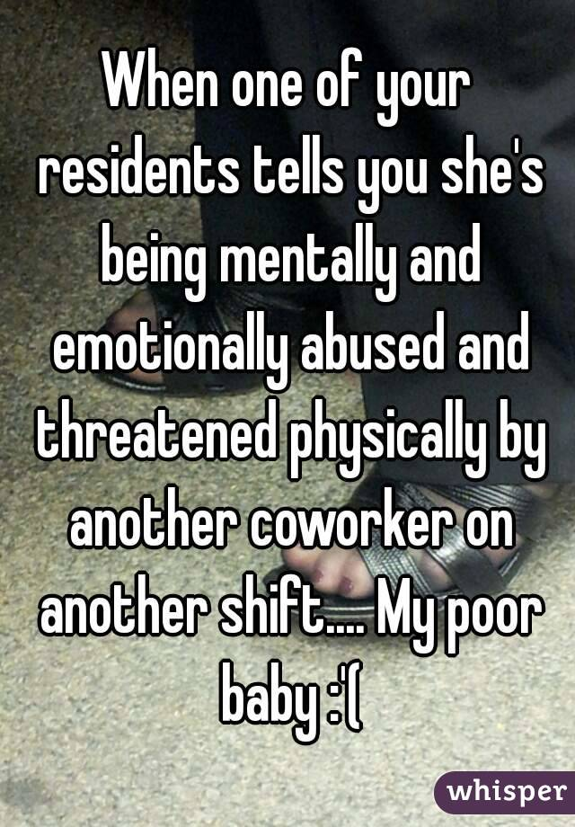 When one of your residents tells you she's being mentally and emotionally abused and threatened physically by another coworker on another shift.... My poor baby :'(