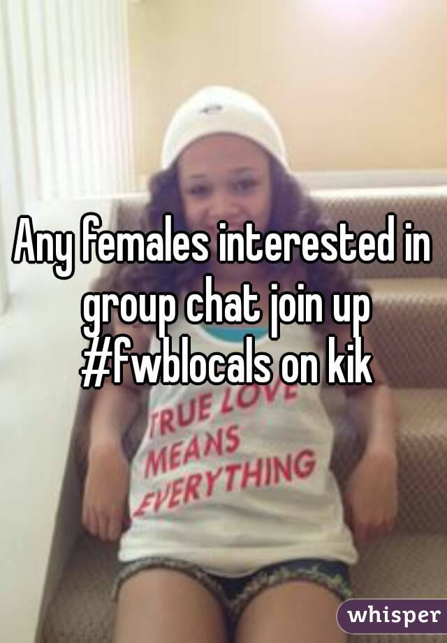 Any females interested in group chat join up #fwblocals on kik