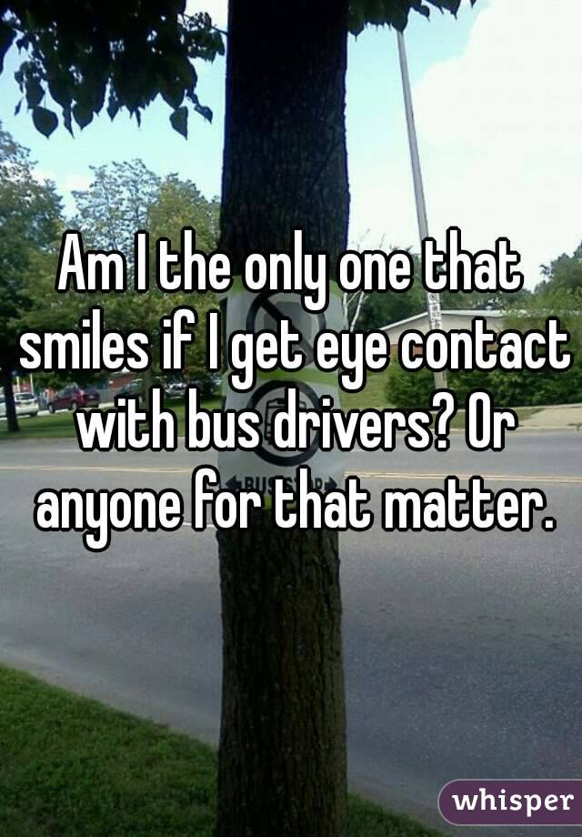 Am I the only one that smiles if I get eye contact with bus drivers? Or anyone for that matter.
