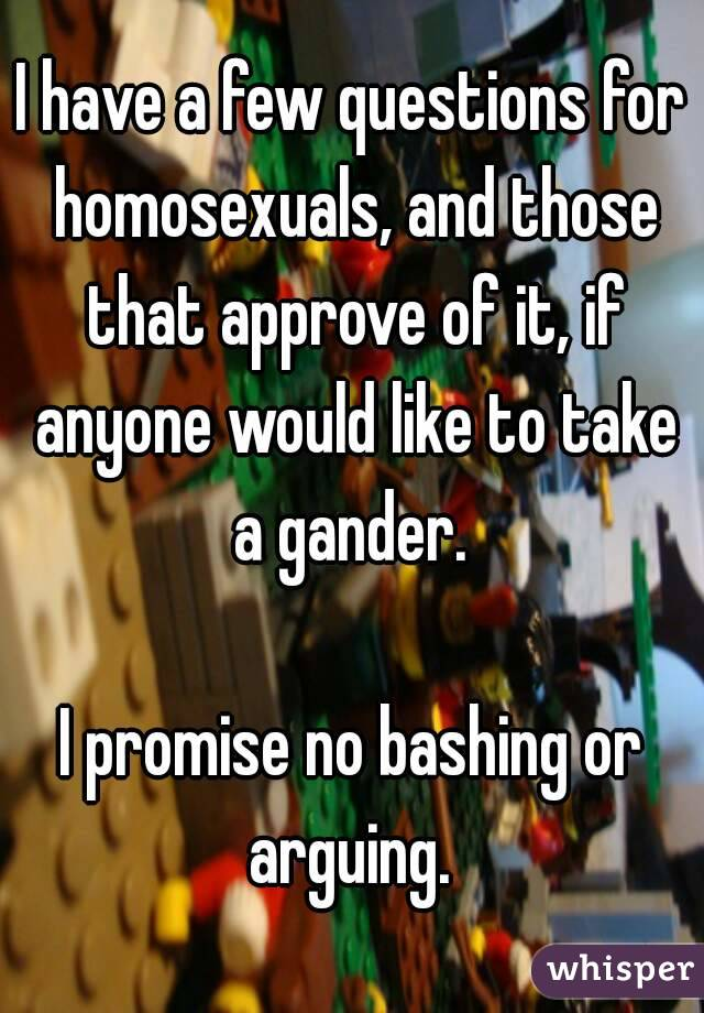I have a few questions for homosexuals, and those that approve of it, if anyone would like to take a gander.   I promise no bashing or arguing.