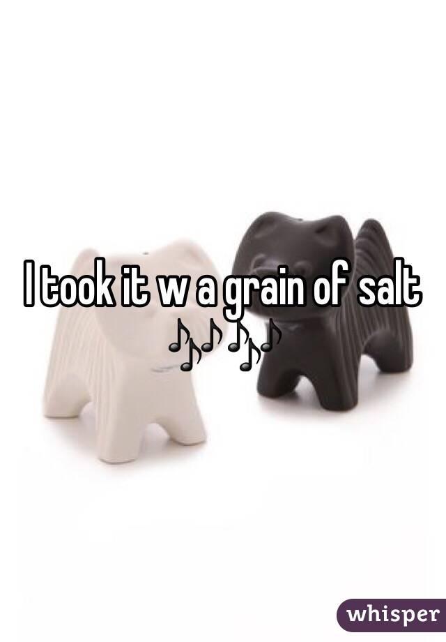 I took it w a grain of salt 🎶🎶