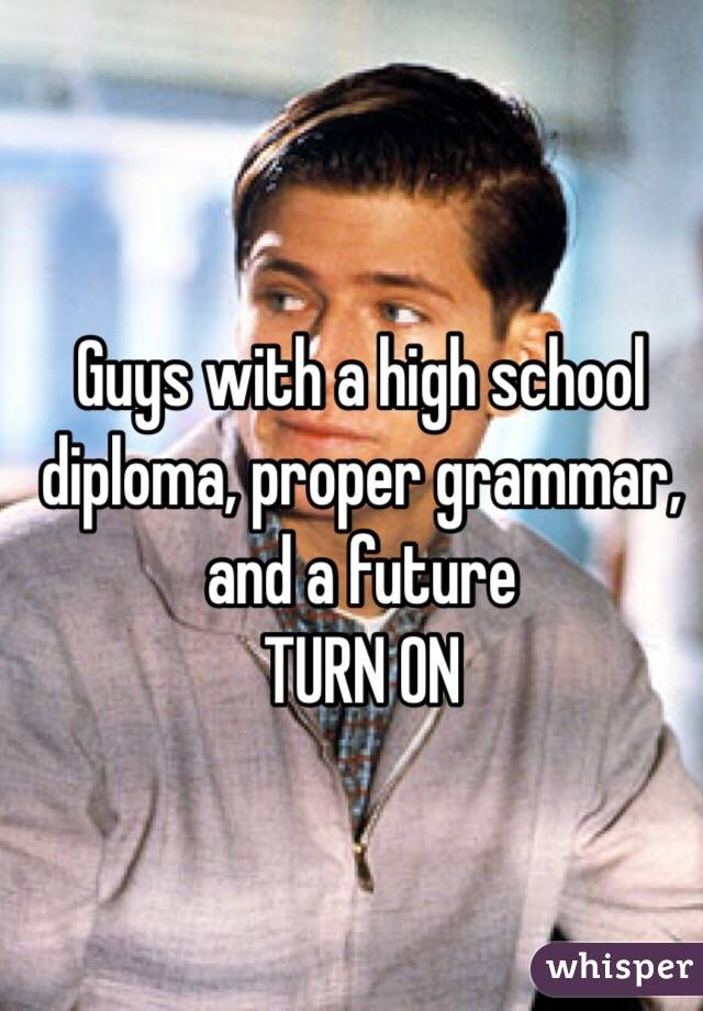 Guys with a high school diploma, proper grammar, and a future TURN ON