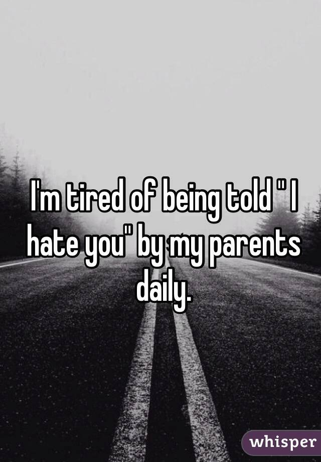 """I'm tired of being told """" I hate you"""" by my parents daily."""