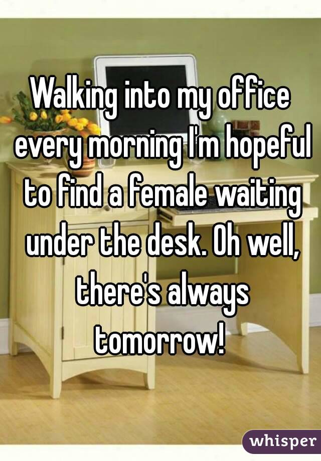 Walking into my office every morning I'm hopeful to find a female waiting under the desk. Oh well, there's always tomorrow!