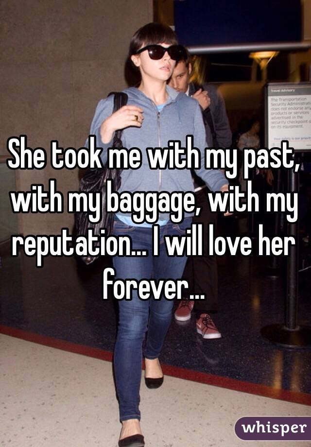 She took me with my past, with my baggage, with my reputation... I will love her forever...