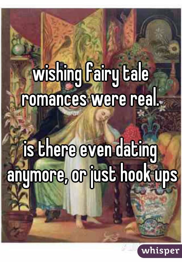 wishing fairy tale romances were real.   is there even dating anymore, or just hook ups
