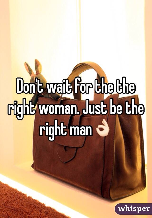 Don't wait for the the right woman. Just be the right man👌🏻