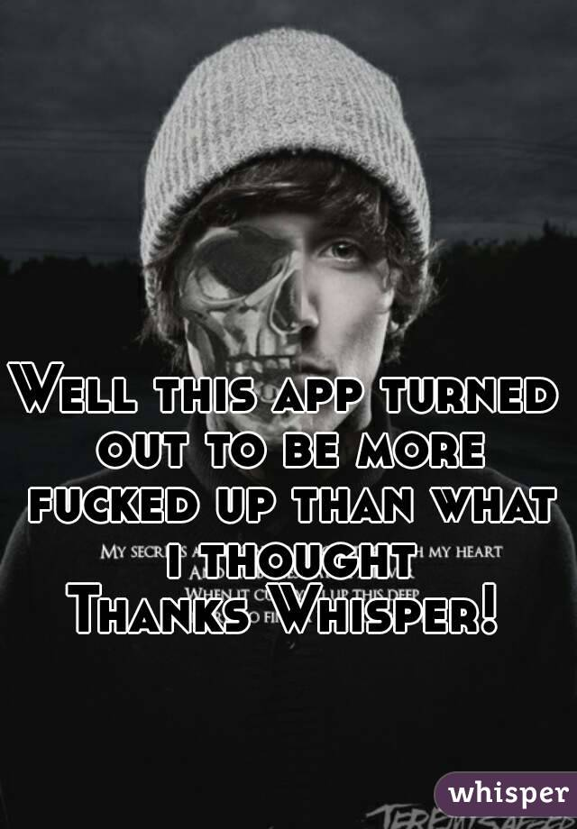 Well this app turned out to be more fucked up than what i thought Thanks Whisper!