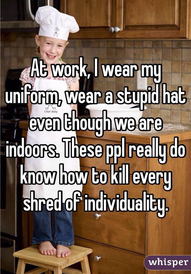 At work, I wear my uniform, wear a stupid hat even though we are indoors. These ppl really do know how to kill every shred of individuality.