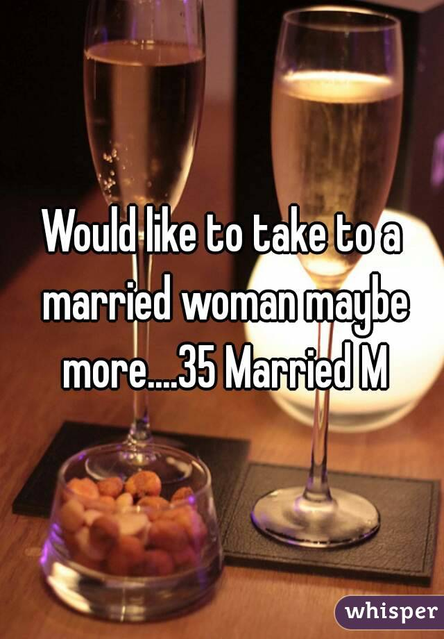 Would like to take to a married woman maybe more....35 Married M