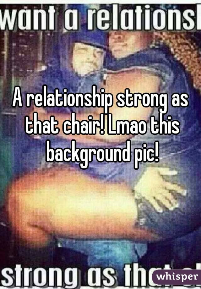 A relationship strong as that chair! Lmao this background pic!