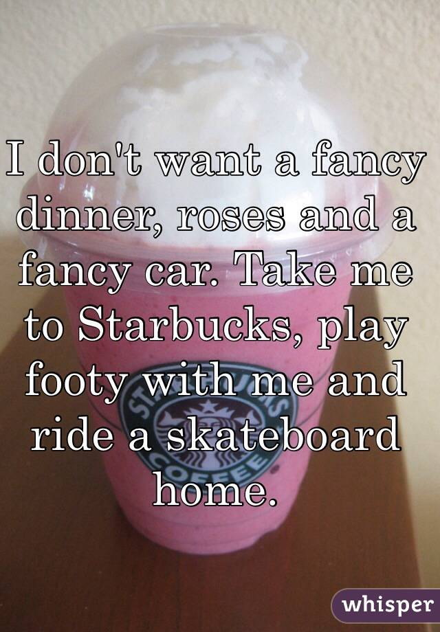 I don't want a fancy dinner, roses and a fancy car. Take me to Starbucks, play footy with me and ride a skateboard home.