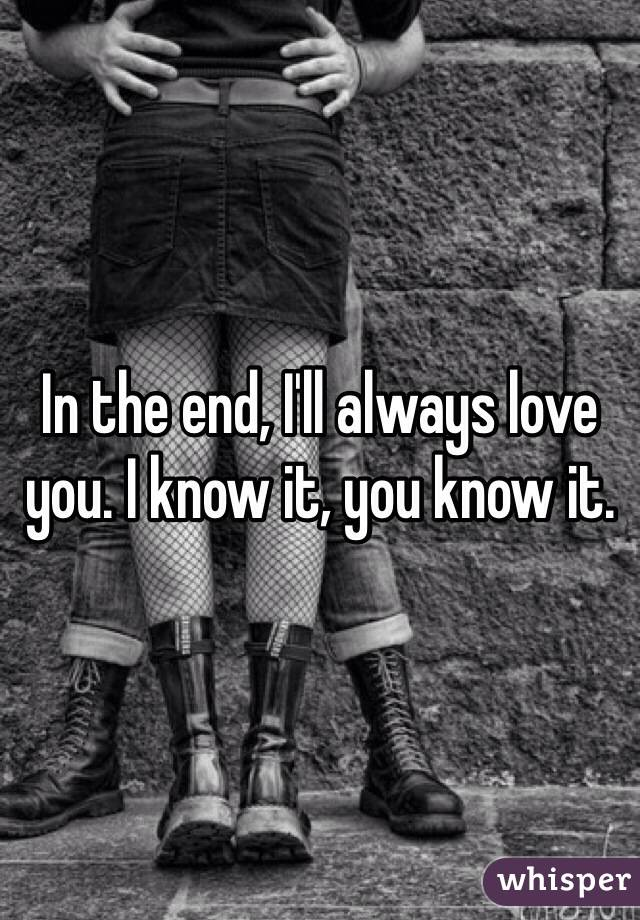 In the end, I'll always love you. I know it, you know it.