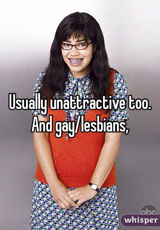 Usually unattractive too. And gay/lesbians,