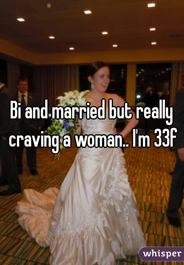 Bi and married but really craving a woman.. I'm 33f