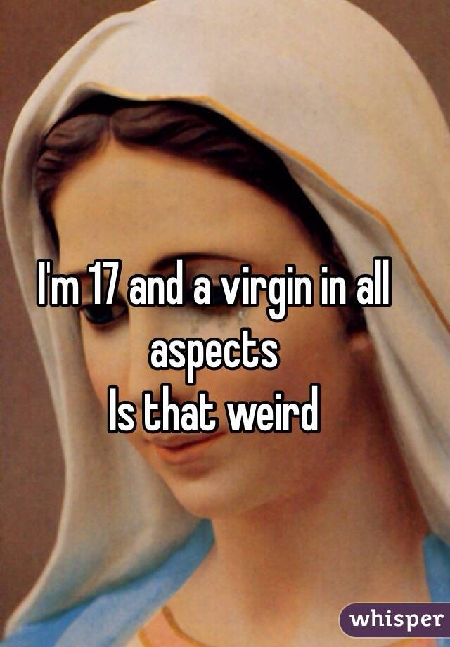 I'm 17 and a virgin in all aspects  Is that weird