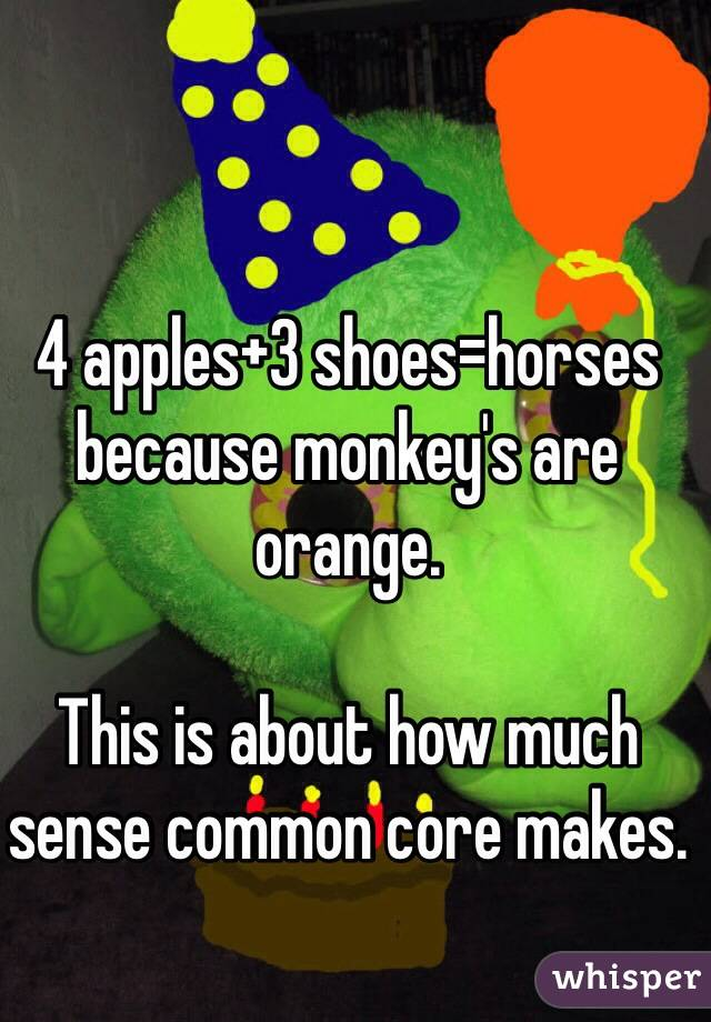 4 apples+3 shoes=horses because monkey's are orange.  This is about how much sense common core makes.