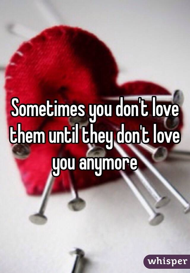 Sometimes you don't love them until they don't love you anymore