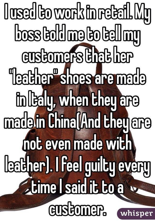 "I used to work in retail. My boss told me to tell my customers that her ""leather"" shoes are made in Italy, when they are made in China(And they are not even made with leather). I feel guilty every time I said it to a customer."