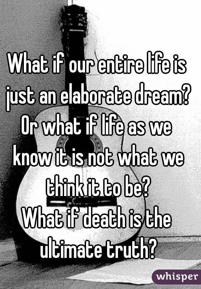 What if our entire life is just an elaborate dream? Or what if life as we know it is not what we think it to be? What if death is the ultimate truth?