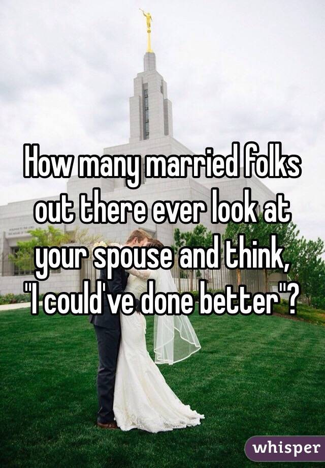 "How many married folks out there ever look at your spouse and think, ""I could've done better""?"